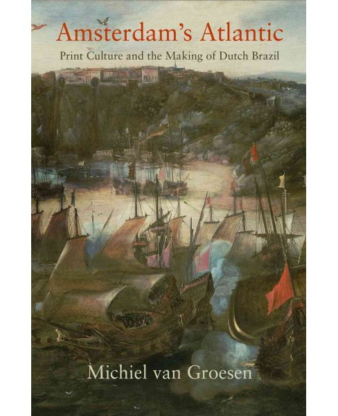 Amsterdam's Atlantic : Print Culture and the Making of Dutch Brazil (Hardcover) (Michiel van Groesen) - image 1 of 1