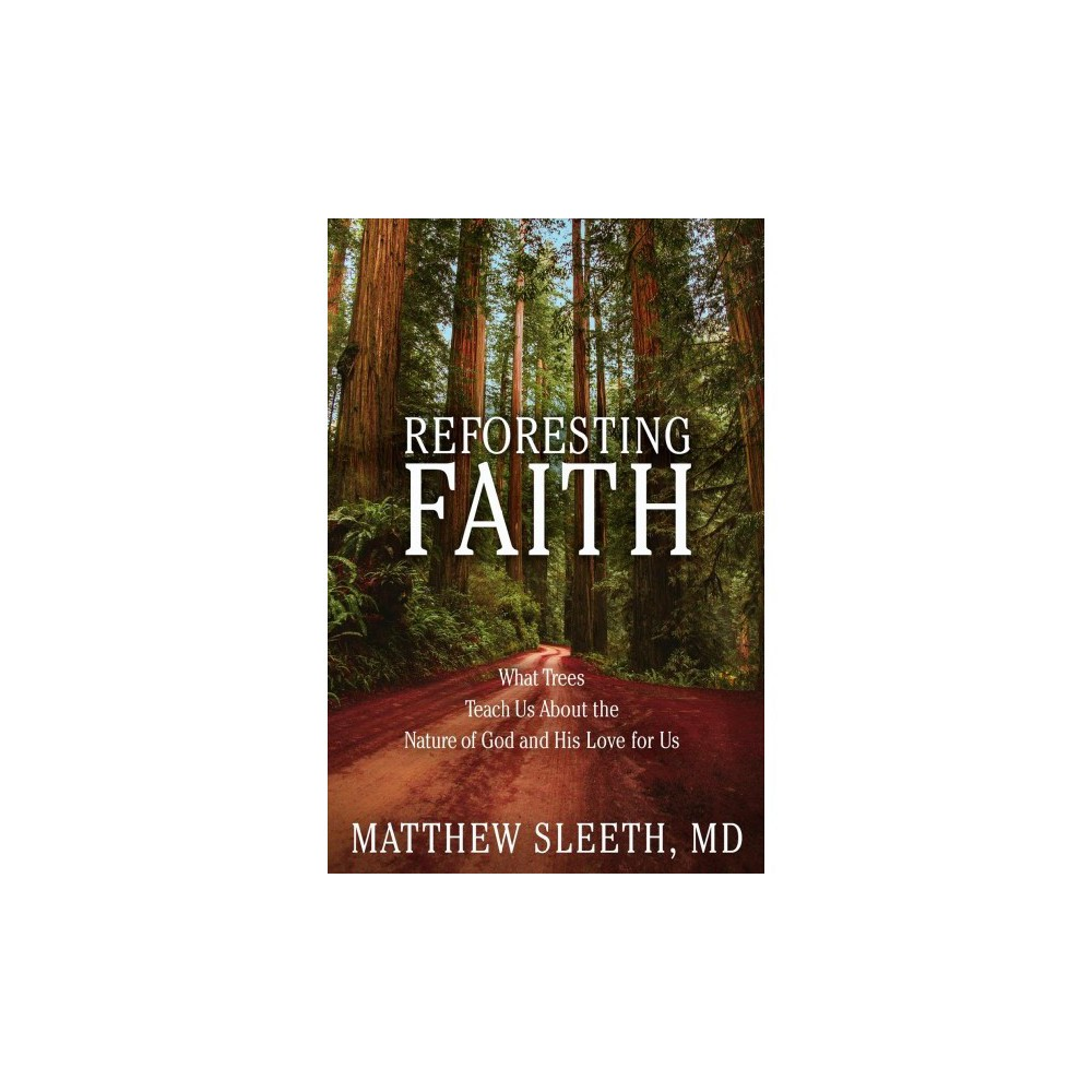 Reforesting Faith : What Trees Teach Us About the Nature of God and His Love for Us - (Hardcover)