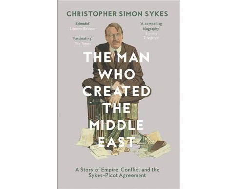 Man Who Created the Middle East : A Story of Empire, Conflict and the SykesPicot Agreement - image 1 of 1