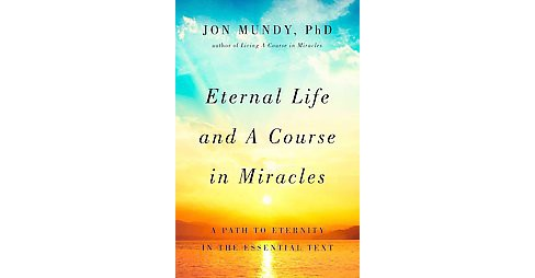 Eternal Life and a Course in Miracles : A Path to Eternity in the Essential Text (Hardcover) (Ph.D. Jon - image 1 of 1