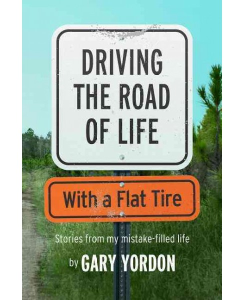 Driving the Road of Life With a Flat Tire : Stories from My Mistake-filled Life (Paperback) (Gary - image 1 of 1
