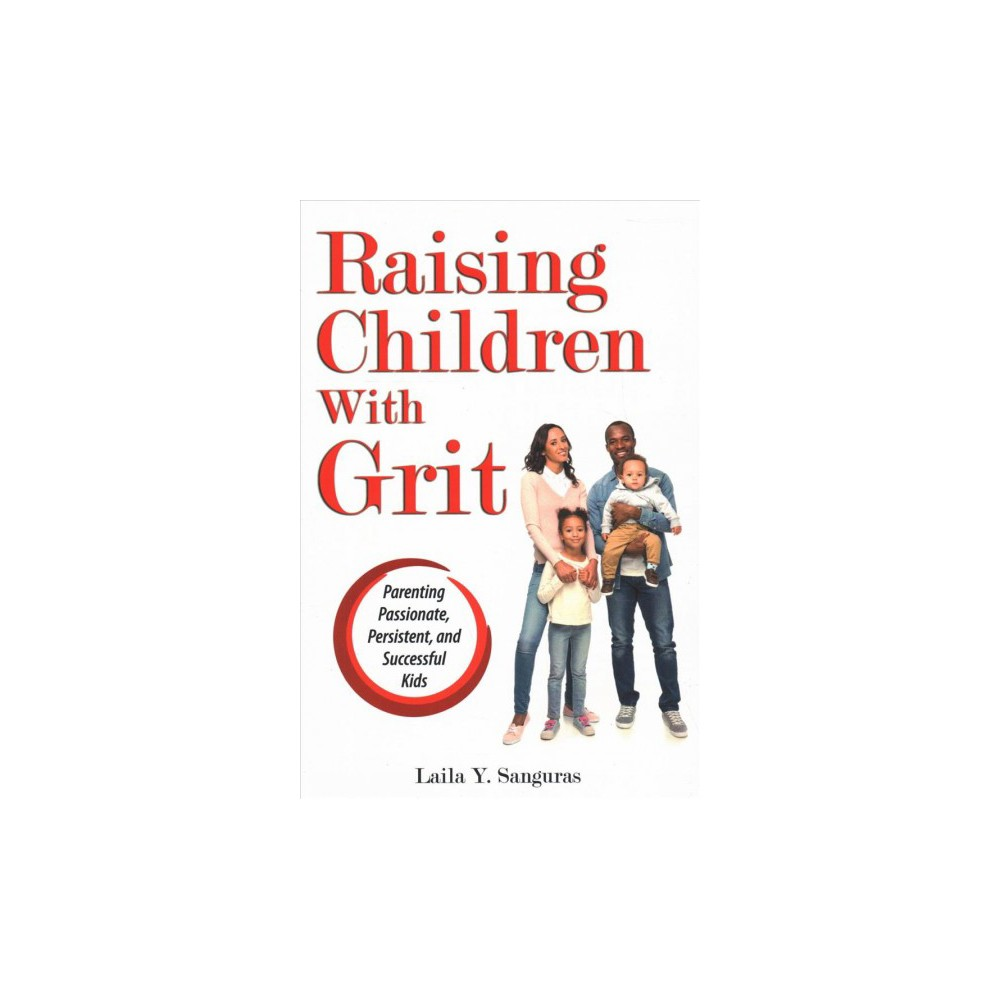 Raising Children With Grit : Parenting Passionate, Persistent, and Successful Kids - (Paperback)