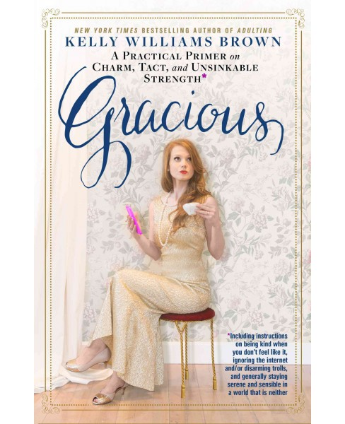 Gracious : A Practical Primer on Charm, Tact, and Unsinkable Strength: Including Instructions on Being - image 1 of 1