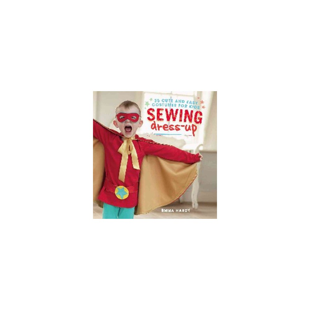 Sewing Dress-up : 35 Cute and Easy Costumes for Kids (Paperback) (Emma Hardy)