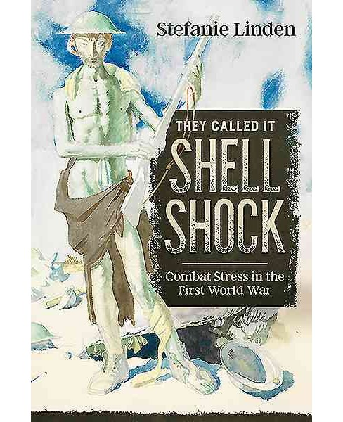 They Called It Shell Shock : Combat Stress in the First World War (Hardcover) (Stefanie Linden) - image 1 of 1