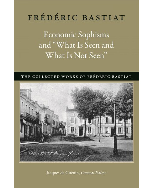 "Economic Sophisms and ""What Is Seen and What Is Not Seen"" (Paperback) (Frederic Bastiat) - image 1 of 1"