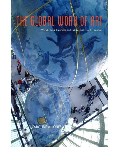 Global Work of Art : World's Fairs, Biennials, and the Aesthetics of Experience (Hardcover) (Caroline A. - image 1 of 1