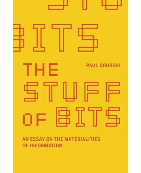 Stuff of Bits : An Essay on the Materialities of Information -  by Paul Dourish (Hardcover) - image 1 of 1
