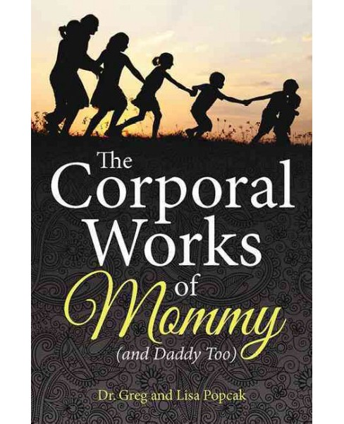 Corporal Works of Mommy : And Daddy Too (Paperback) (Dr. Greg Popcak) - image 1 of 1
