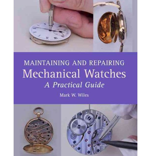 Maintaining and Repairing Mechanical Watches : A Practical Guide (Hardcover) (Mark W. Wiles) - image 1 of 1