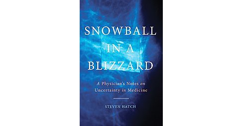 Snowball in a Blizzard : A Physician's Notes on Uncertainty in Medicine (Hardcover) (M.D. Steven Hatch) - image 1 of 1