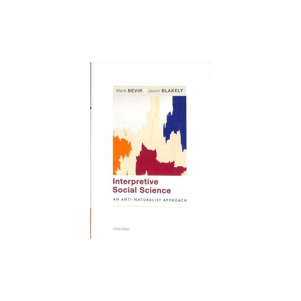 Interpretive Social Science : An Anti-Naturalist Approach - by Mark Bevir & Jason Blakely (Hardcover)