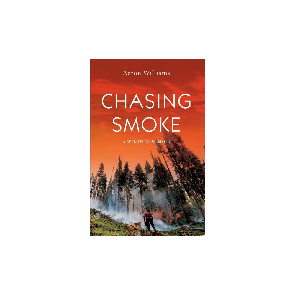 Chasing Smoke : A Wildfire Memoir - by Aaron Williams (Paperback)