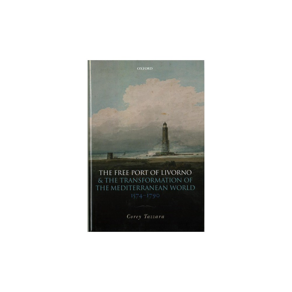 Free Port of Livorno and the Transformation of the Mediterranean World, 1574-1790 - (Hardcover)