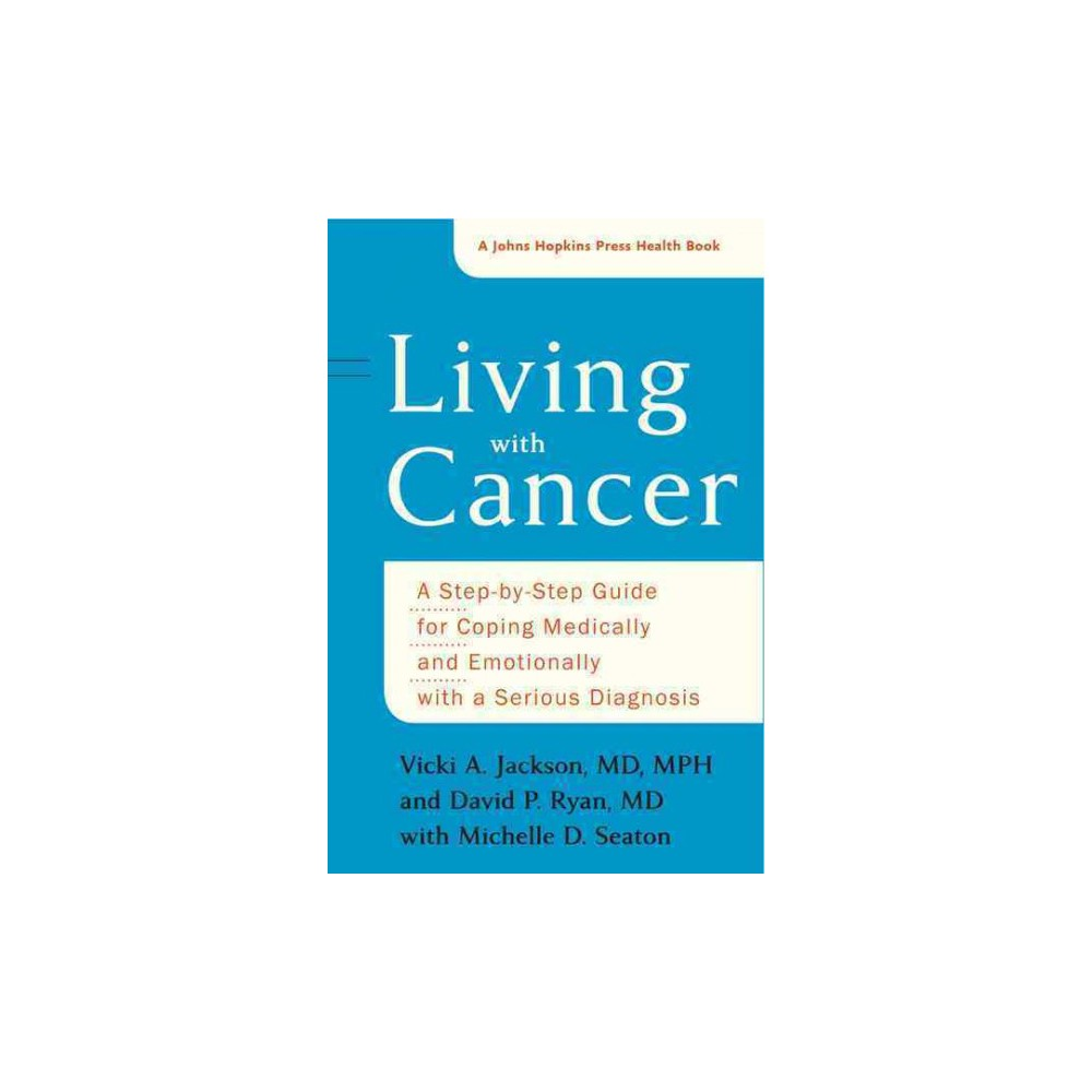 Living With Cancer : A Step-by-step Guide for Coping Medically and Emotionally With a Serious Diagnosis