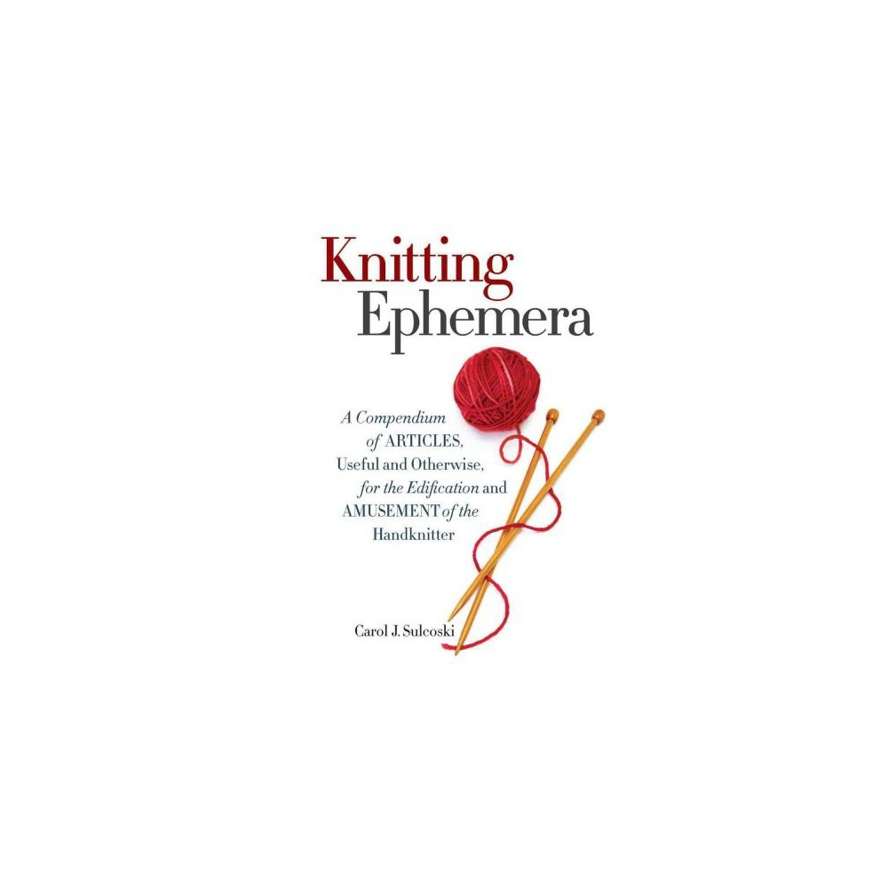 Knitting Ephemera : A Compendium of Articles, Useful and Otherwise, for the Edification and Amusement of