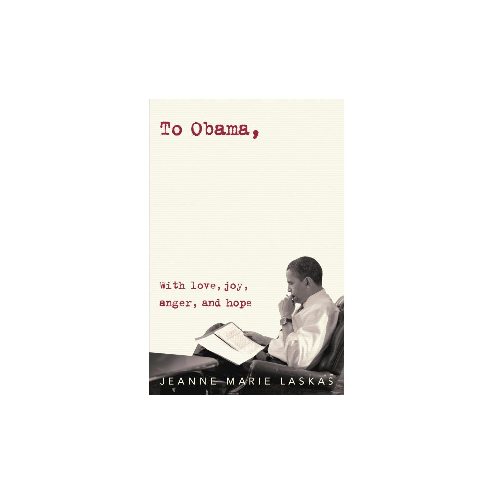 To Obama : With Love, Joy, Anger, and Hope - by Jeanne Marie Laskas (Hardcover)