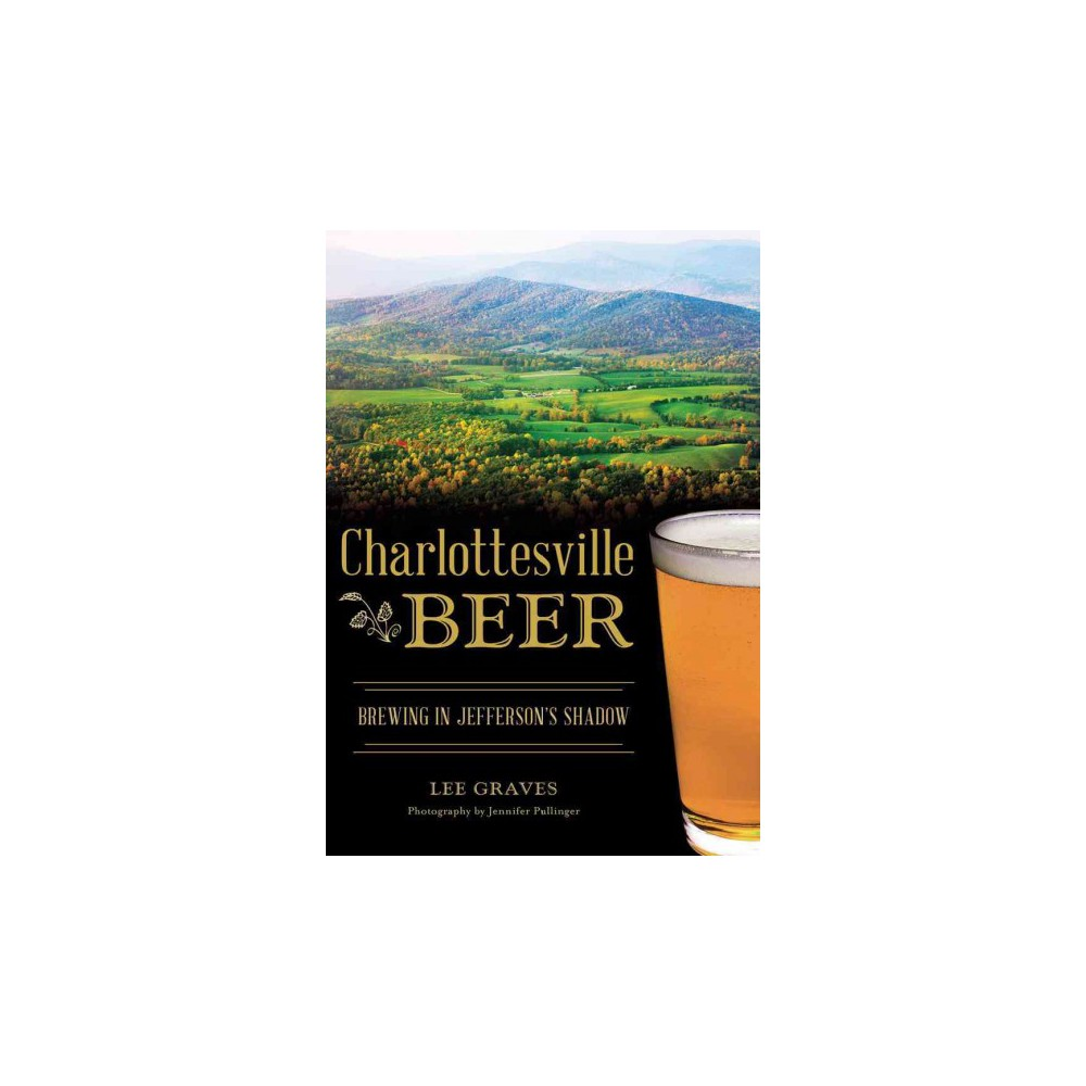 Charlottesville Beer : Brewing in Jefferson's Shadow (Paperback) (Lee Graves)