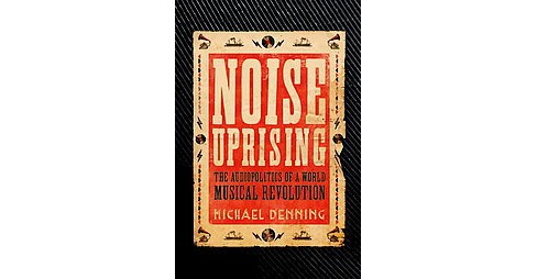 Noise Uprising : The Audiopolitics of a World Musical Revolution (Paperback) (Michael Denning) - image 1 of 1