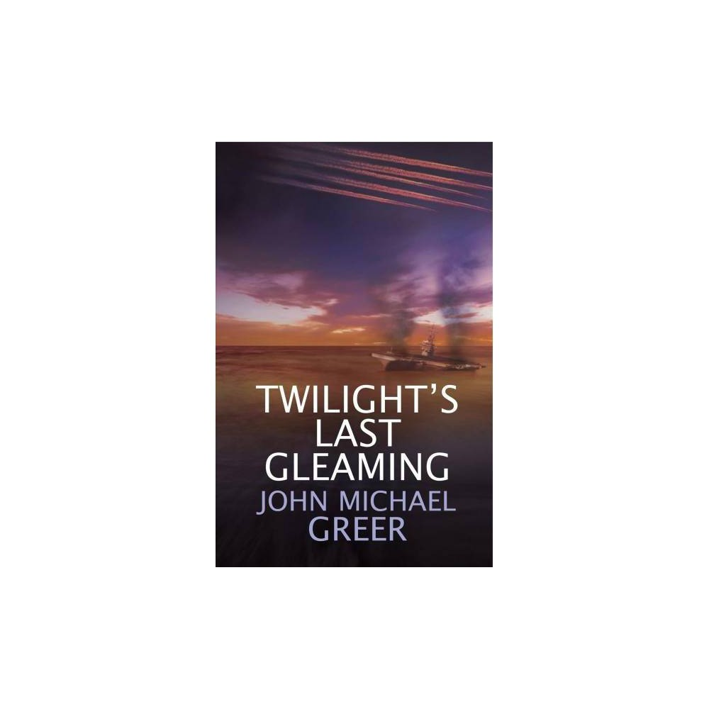 Twilight's Last Gleaming : Updated Edition - Reprint by John Michael Greer (Paperback)