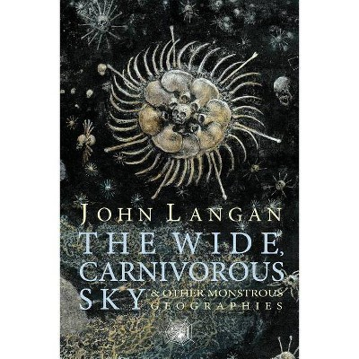 The Wide, Carnivorous Sky and Other Monstrous Geographies - by  John Langan (Paperback)