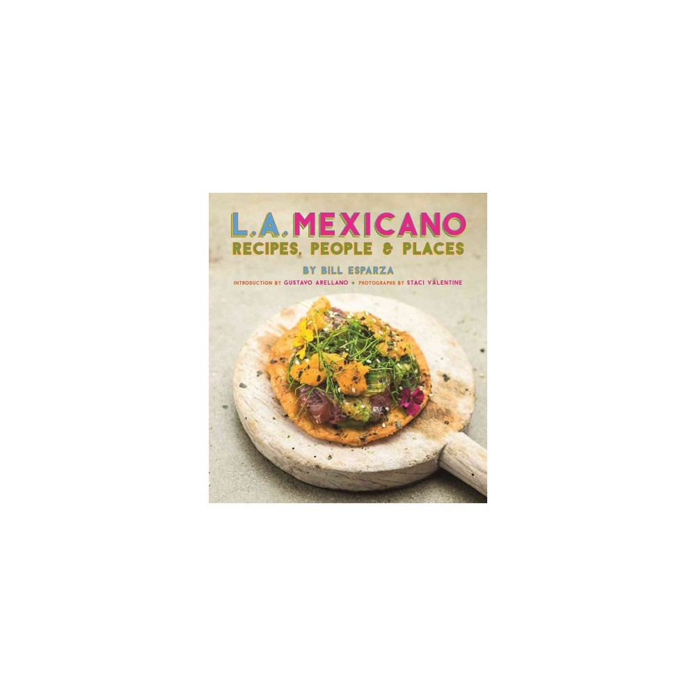 L. A. Mexicano : Recipes, People & Places - by Bill Esparza (Hardcover)