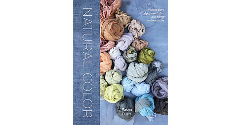 Natural Color : Vibrant Plant Dye Projects for Your Home and Wardrobe (Hardcover) (Sasha Duerr) - image 1 of 1