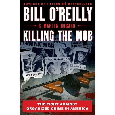 Killing the Mob: The Fight Against Organized Crime in America - by Bill O'Reilly & Martin Dugard (Hardcover)