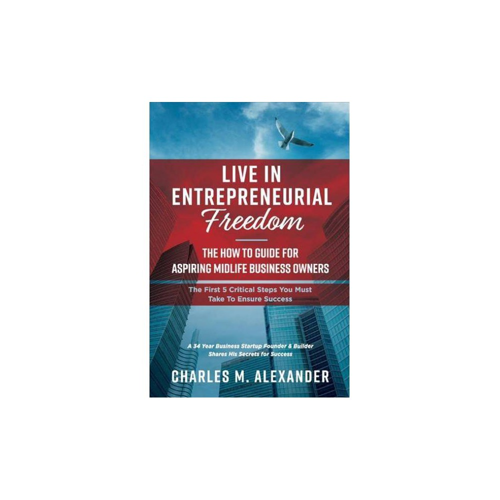 Live in Entrepreneurial Freedom - by Charles M. Alexander (Hardcover)