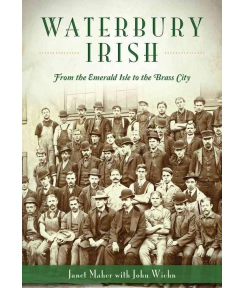 Waterbury Irish : From the Emerald Isle to the Brass City (Paperback) (Janet Maher) - image 1 of 1