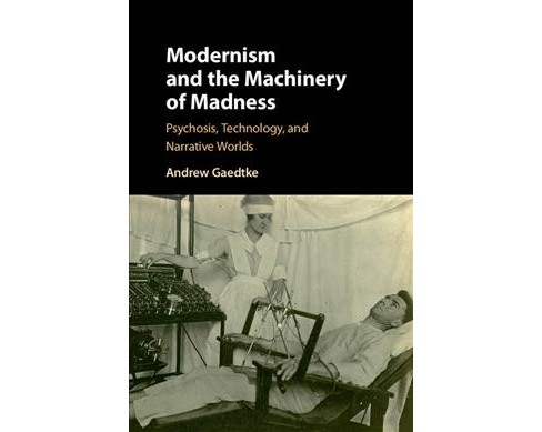 Modernism and the Machinery of Madness : Psychosis, Technology, and Narrative Worlds (Hardcover) (Andrew - image 1 of 1