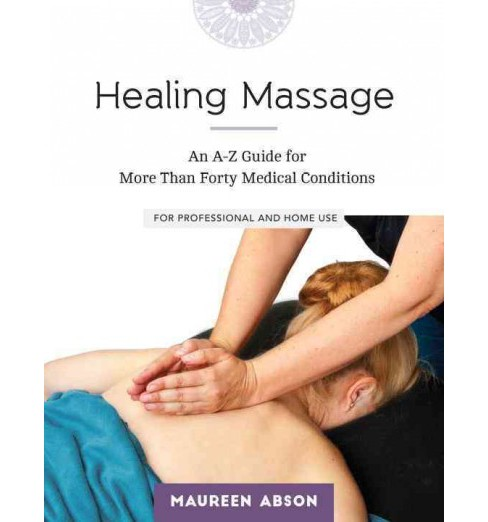 Healing Massage : An A-Z Guide for More Than Forty Medical Conditions: for Professional and Home Use - image 1 of 1