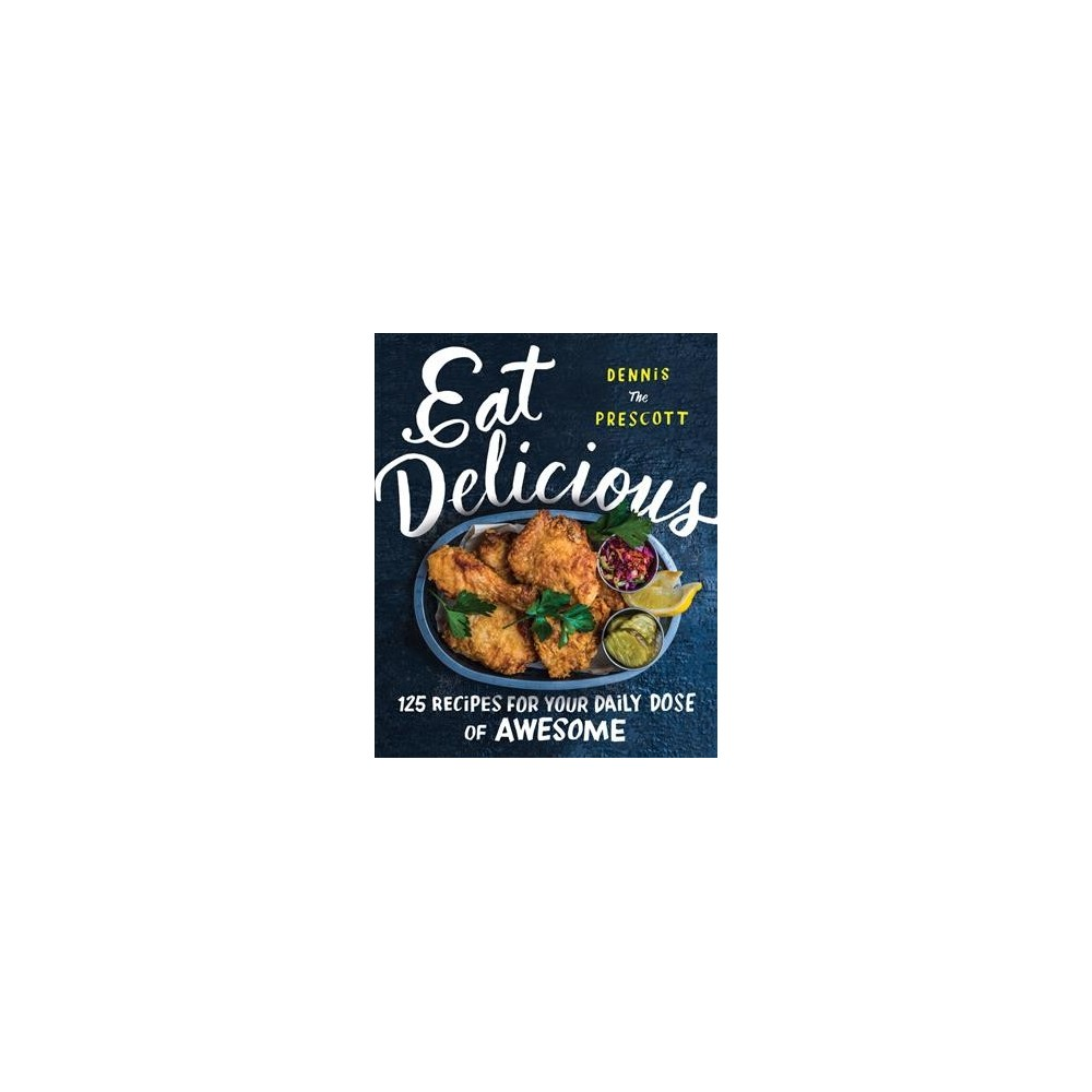 Eat Delicious: 125 Recipes for Your Daily Dose of Awesome (Hardcover) (Dennis Prescott)