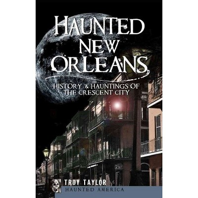 Haunted New Orleans: History & Hauntings of the Crescent City - by Troy Taylor (Paperback)