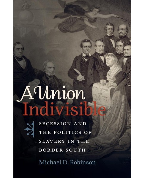 Union Indivisible : Secession and the Politics of Slavery in the Border South -  (Hardcover) - image 1 of 1