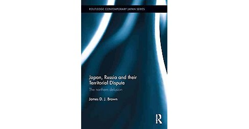 Japan, Russia and their Territorial Dispute : The northern delusion (Hardcover) (James D. J. Brown) - image 1 of 1