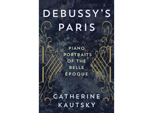 Debussy's Paris : Piano Portraits of the Belle Époque -  by Catherine Kautsky (Hardcover) - image 1 of 1