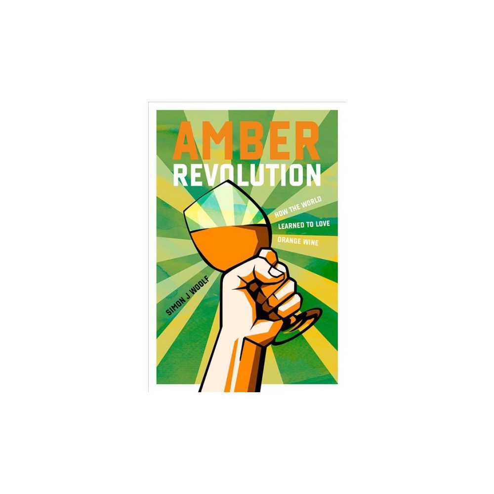 Amber Revolution : How the world learned to love orange wine - by Simon J. Woolf (Hardcover)