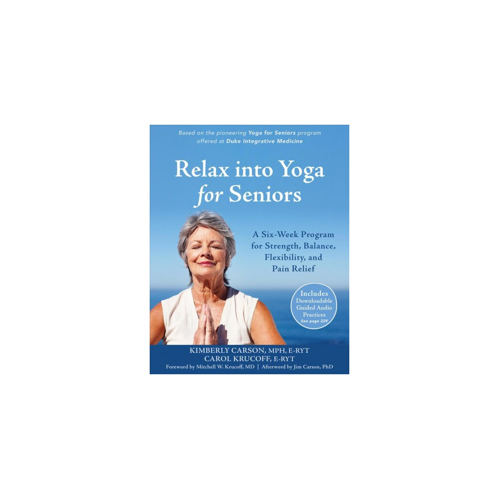 Relax into Yoga for Seniors : A Six-Week Program for Strength, Balance, Flexibility, and Pain Relief
