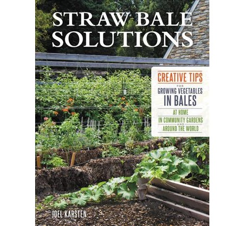 Straw Bale Solutions : Creative Tips for Growing Vegetables in Bales at Home, in Community Gardens, and - image 1 of 1