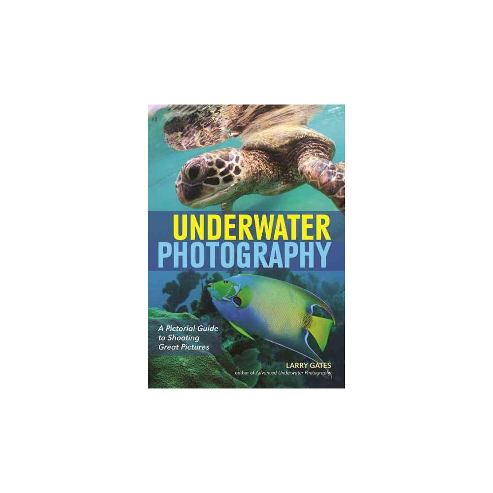Underwater Photography : A Pictorial Guide to Shooting Great Pictures (Paperback) (Larry Gates)
