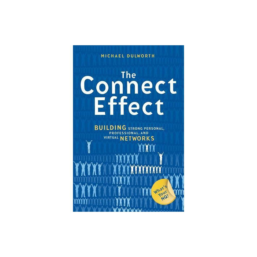 The Connect Effect - by Michael Dulworth (Hardcover) Nothing is more important to the leader of the future than networking. The Connect Effect explains what you need to do and how to do it!  -- Marshall Goldsmith, author of the Wall Street Journal #1 bestselling business book What Got You Here Won't Get You There  The Connect Effect is a practical and informative guide to helping people (and organizations) improve their networks, reach their potential, and achieve great things.  --Lynda Gratton, Professor of Management, London Business School, and author of Hot Spots  From both a corporate and an individual perspective, building strong productive networks is mission critical. The Connect Effect is a practical guide to how we become better at the art and science of networking and how we use that to propel our businesses and our careers. --Lynne Bartusek, Vice President, Associate Recruitment, Inclusion and Diversity, JCPenney  As leaders and individuals work, and live, more globally every day, technology may make connecting easier, but it is the quality of the connection that is the key differentiator. The Connect Effect is a vital resource to today's leaders, advising them on tried-and-true tactics, techniques, and tools for creating connections that last.  --Leslie W. Joyce, PhD, Vice President and Chief Learning Officer, The Home Depot  Mike Dulworth provides the keys to networking in our fast-moving global society. His invaluable experience and advice can help novices and successful networkers achieve their optimum networking quotient and enhance their opportunities for personal and professional success.  --Thurgood Marshall, Jr., Partner, Bingham McCutchen Llp, Former Assistant to President Clinton and Cabinet Secretary, 1997-2001