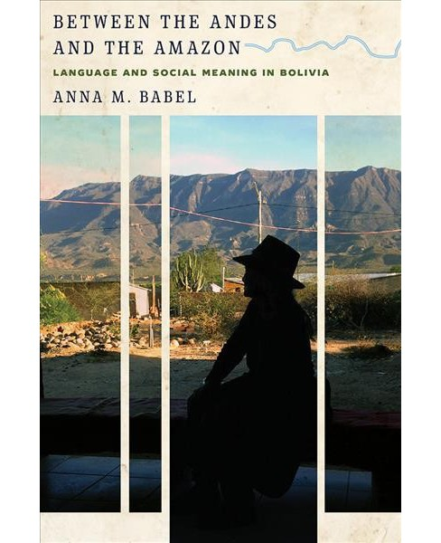 Between the Andes and the Amazon : Language and Social Meaning in Bolivia - by Anna M. Babel (Hardcover) - image 1 of 1