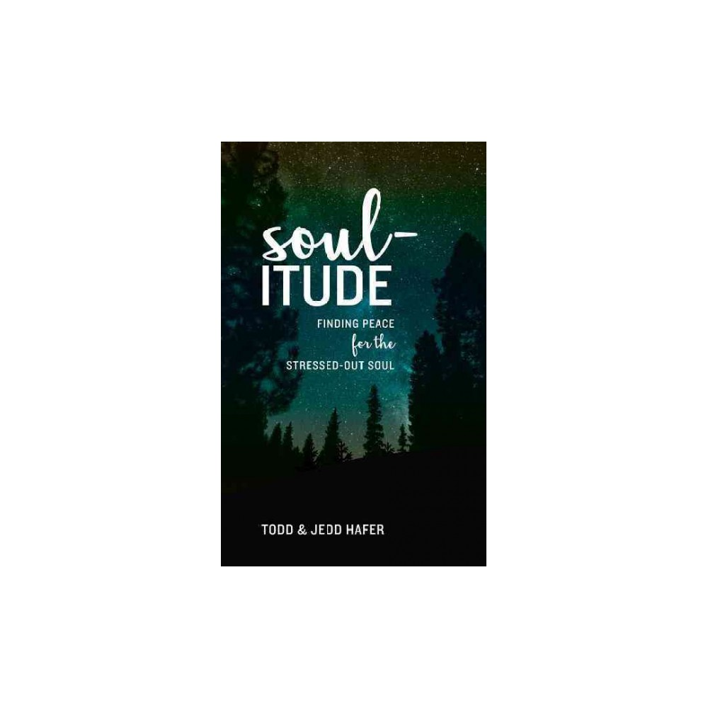 Soul-itude : Finding Peace for the Stressed-out Soul (Paperback) (Todd Hafer & Jedd Hafer)