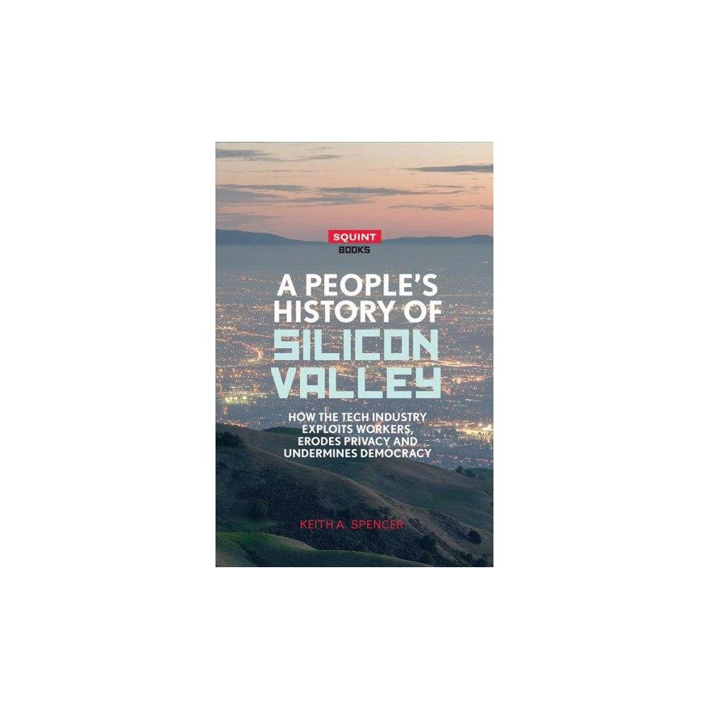People's History of Silicon Valley : How the Tech Industry Exploits Workers, Erodes Privacy and