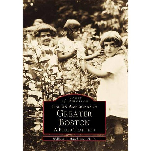 Italian Americans of Greater Boston - (Images of America (Arcadia Publishing)) by  Dr William P Marchione Ph D (Paperback) - image 1 of 1