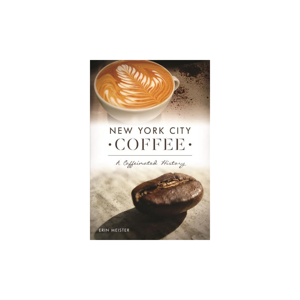 New York City Coffee : A Caffeinated History - by Erin Meister (Paperback)