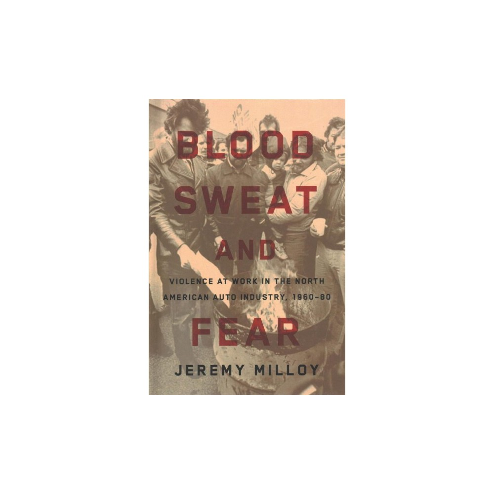 Blood, Sweat, and Fear : Violence at Work in the North American Auto Industry 1960-80 (Hardcover)