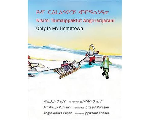 Kisimi Taimaippaktut Angirrarijarani / Only in My Hometown - Bilingual by Angnakuluk Friesen (Hardcover) - image 1 of 1