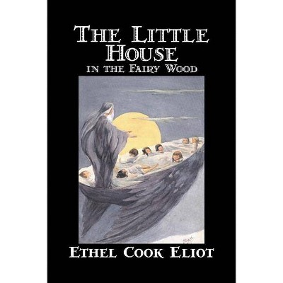 The Little House in the Fairy Wood by Ethel Cook Eliot, Fiction, Fantasy, Literary, Fairy Tales, Folk Tales, Legends & Mythology - (Hardcover)